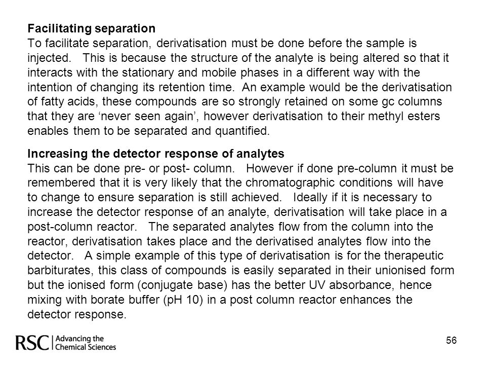 56 Facilitating separation To facilitate separation, derivatisation must be done before the sample is injected. This is because the structure of the a