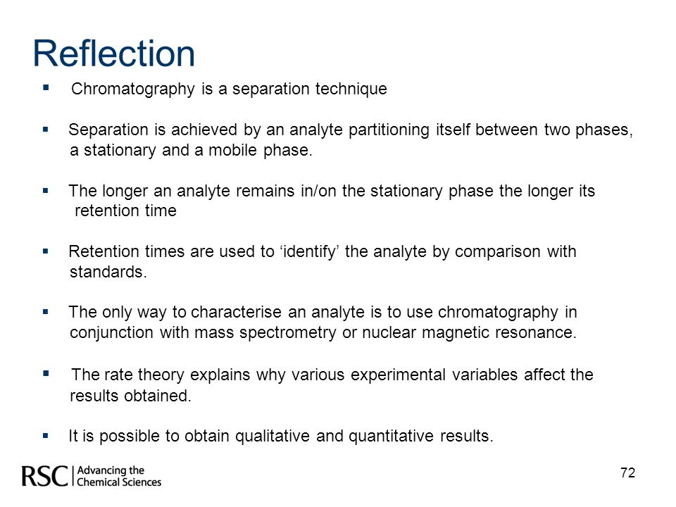 72 Reflection Chromatography is a separation technique Separation is achieved by an analyte partitioning itself between two phases, a stationary and a