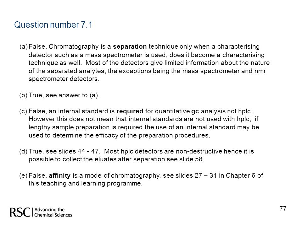 77 Question number 7.1 (a)False, Chromatography is a separation technique only when a characterising detector such as a mass spectrometer is used, doe