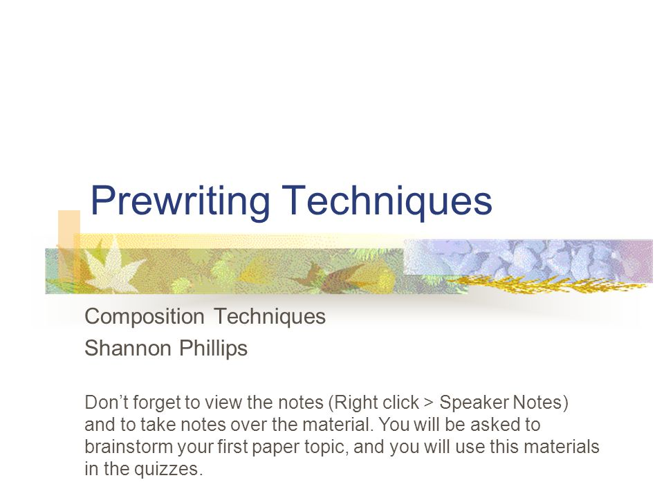 Prewriting Techniques Composition Techniques Shannon Phillips Dont forget to view the notes (Right click > Speaker Notes) and to take notes over the material.