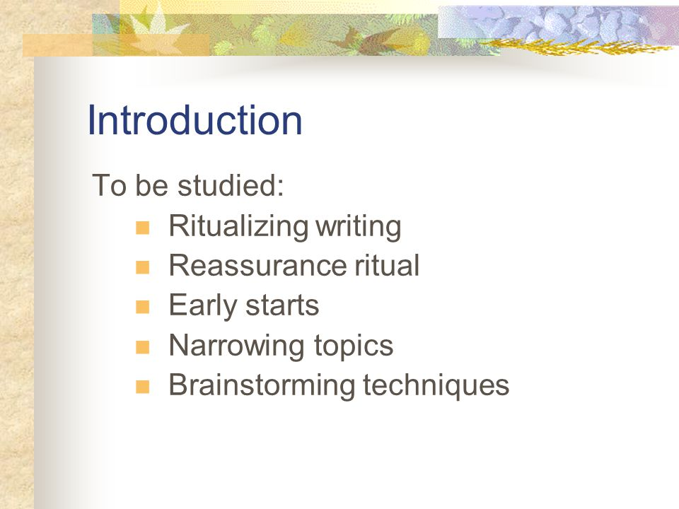 Introduction To be studied: Ritualizing writing Reassurance ritual Early starts Narrowing topics Brainstorming techniques