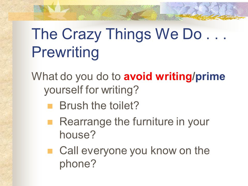 The Crazy Things We Do... Prewriting What do you do to avoid writing/prime yourself for writing.