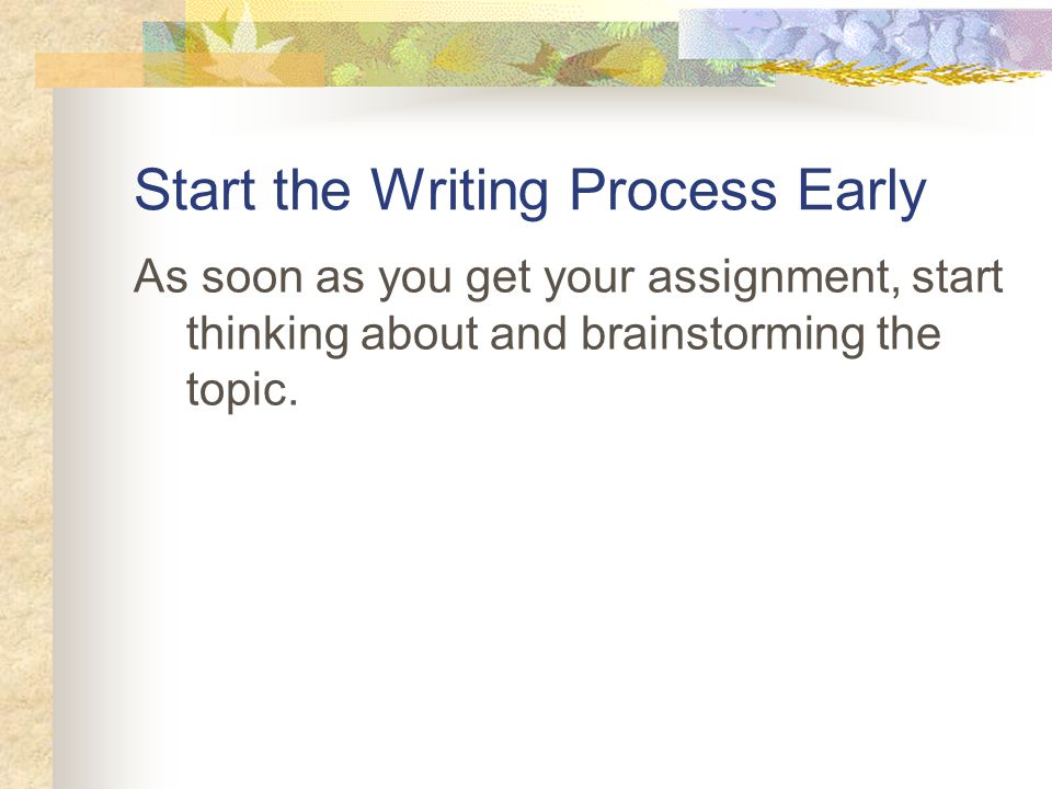 Start the Writing Process Early As soon as you get your assignment, start thinking about and brainstorming the topic.