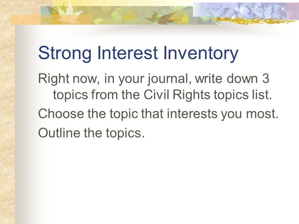 Strong Interest Inventory Right now, in your journal, write down 3 topics from the Civil Rights topics list.