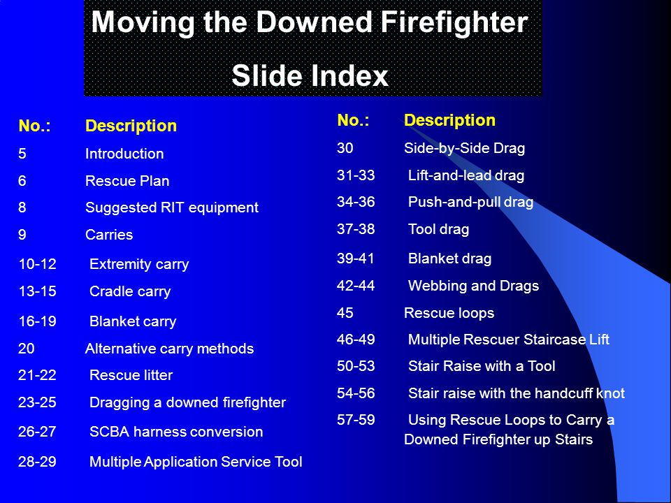 Moving the Downed Firefighter Slide Index No.:Description 5Introduction 6Rescue Plan 8Suggested RIT equipment 9Carries 10-12 Extremity carry 13-15 Cradle carry 16-19 Blanket carry 20Alternative carry methods 21-22 Rescue litter 23-25 Dragging a downed firefighter 26-27 SCBA harness conversion 28-29 Multiple Application Service Tool No.:Description 30Side-by-Side Drag 31-33 Lift-and-lead drag 34-36 Push-and-pull drag 37-38 Tool drag 39-41 Blanket drag 42-44 Webbing and Drags 45Rescue loops 46-49 Multiple Rescuer Staircase Lift 50-53 Stair Raise with a Tool 54-56 Stair raise with the handcuff knot 57-59 Using Rescue Loops to Carry a Downed Firefighter up Stairs