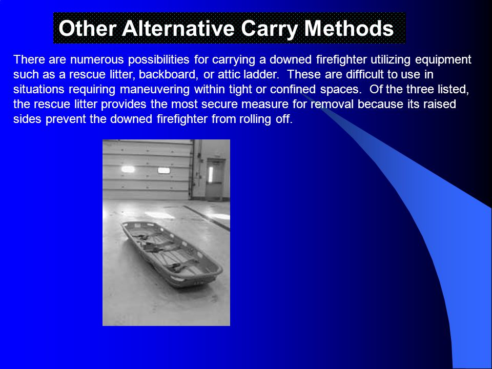Other Alternative Carry Methods There are numerous possibilities for carrying a downed firefighter utilizing equipment such as a rescue litter, backboard, or attic ladder.