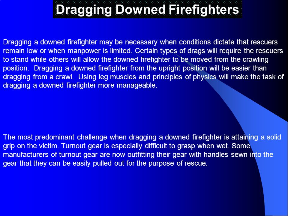 Dragging Downed Firefighters Dragging a downed firefighter may be necessary when conditions dictate that rescuers remain low or when manpower is limited.