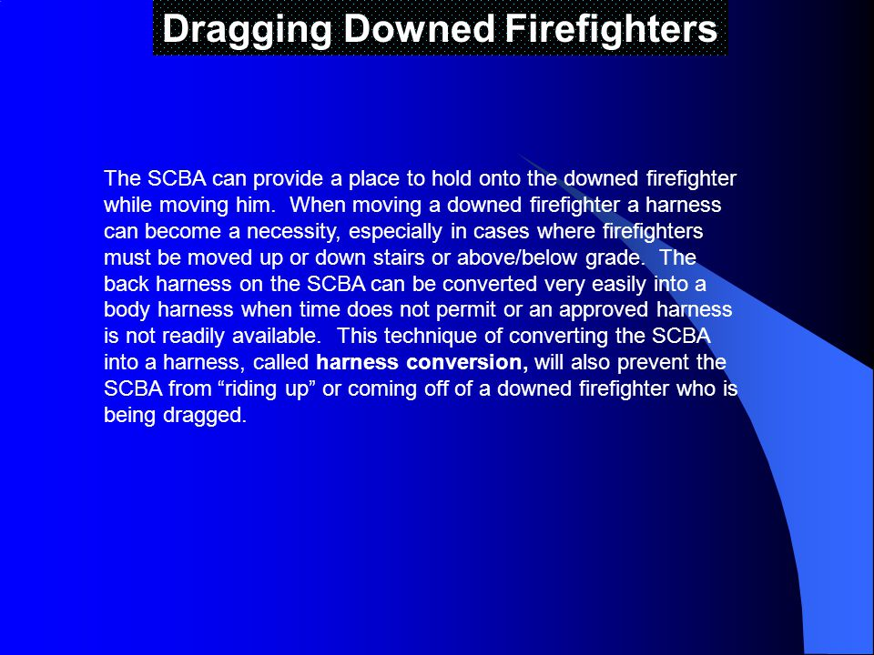 Dragging Downed Firefighters The SCBA can provide a place to hold onto the downed firefighter while moving him.