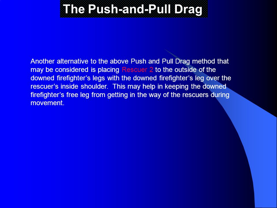 The Push-and-Pull Drag Another alternative to the above Push and Pull Drag method that may be considered is placing Rescuer 2 to the outside of the downed firefighters legs with the downed firefighters leg over the rescuers inside shoulder.