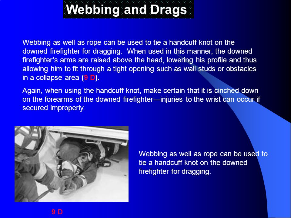 Webbing and Drags Webbing as well as rope can be used to tie a handcuff knot on the downed firefighter for dragging.