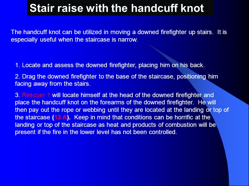 Stair raise with the handcuff knot The handcuff knot can be utilized in moving a downed firefighter up stairs.