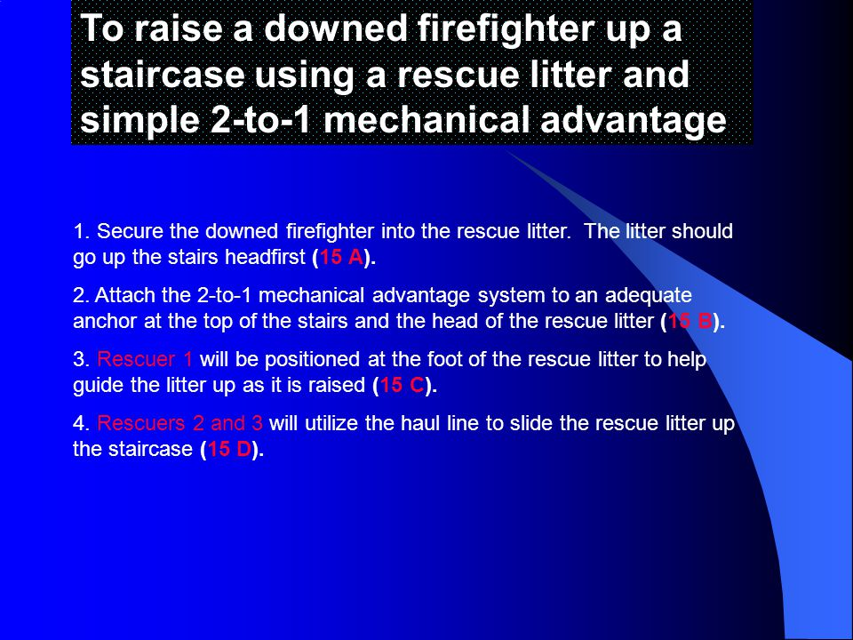To raise a downed firefighter up a staircase using a rescue litter and simple 2-to-1 mechanical advantage 1.