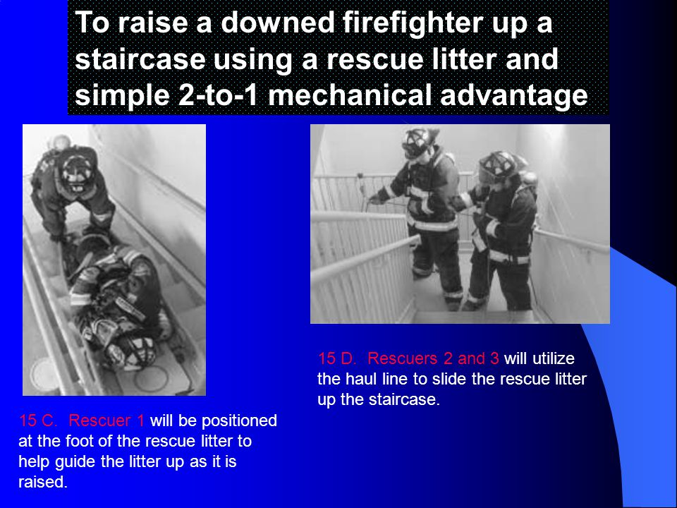 To raise a downed firefighter up a staircase using a rescue litter and simple 2-to-1 mechanical advantage 15 C.