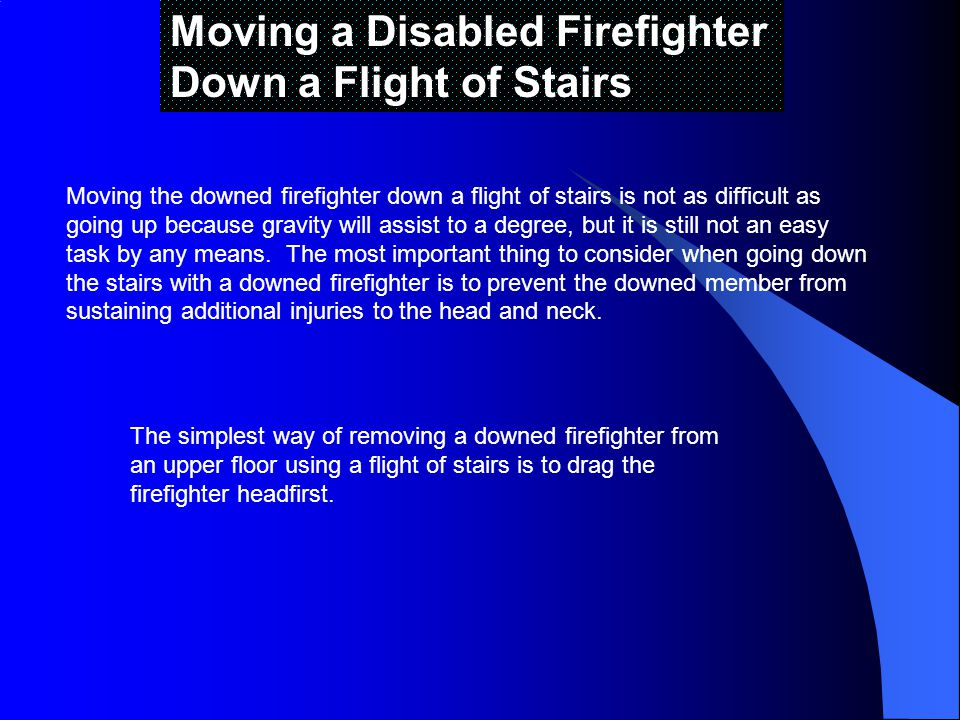 Moving a Disabled Firefighter Down a Flight of Stairs Moving the downed firefighter down a flight of stairs is not as difficult as going up because gravity will assist to a degree, but it is still not an easy task by any means.