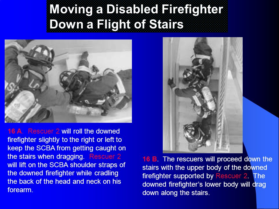 Moving a Disabled Firefighter Down a Flight of Stairs 16 A.