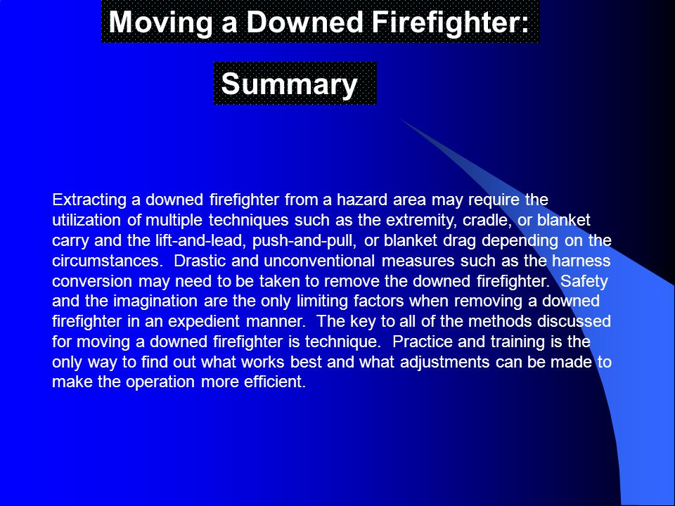 Moving a Downed Firefighter: Summary Extracting a downed firefighter from a hazard area may require the utilization of multiple techniques such as the extremity, cradle, or blanket carry and the lift-and-lead, push-and-pull, or blanket drag depending on the circumstances.