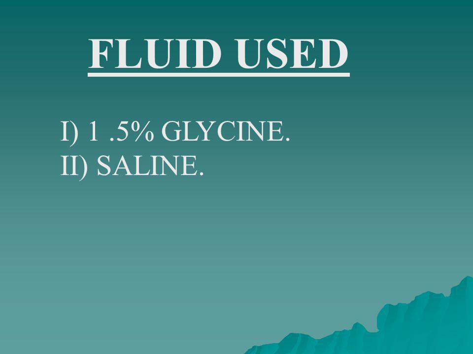 FLUID USED I) 1.5% GLYCINE. II) SALINE.