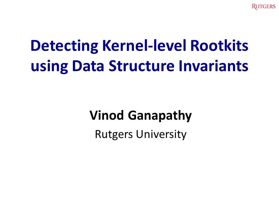 Detecting Kernel-level Rootkits using Data Structure Invariants Vinod Ganapathy Rutgers University