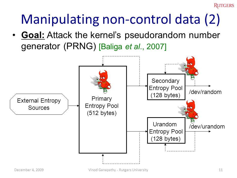 Manipulating non-control data (2) Goal: Attack the kernels pseudorandom number generator (PRNG) [Baliga et al., 2007] 11December 4, 2009Vinod Ganapathy - Rutgers University Urandom Entropy Pool (128 bytes) Secondary Entropy Pool (128 bytes) Primary Entropy Pool (512 bytes) /dev/random /dev/urandom External Entropy Sources