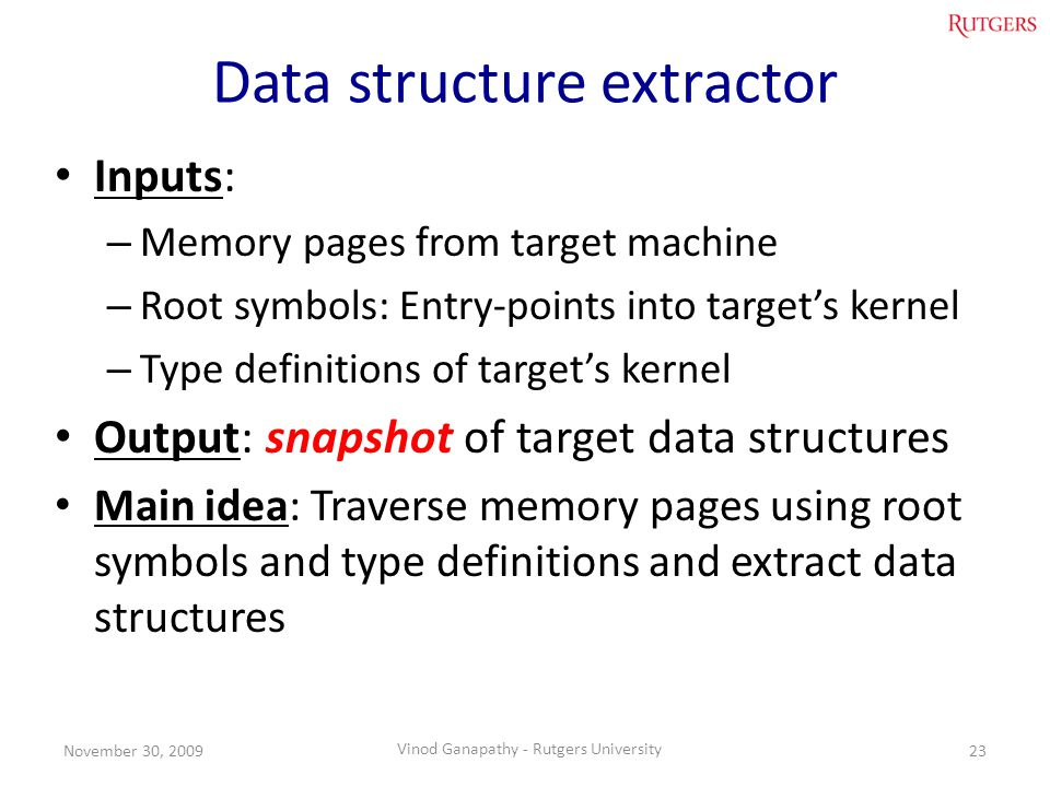 Data structure extractor Inputs: – Memory pages from target machine – Root symbols: Entry-points into targets kernel – Type definitions of targets kernel Output: snapshot of target data structures Main idea: Traverse memory pages using root symbols and type definitions and extract data structures 23November 30, 2009 Vinod Ganapathy - Rutgers University