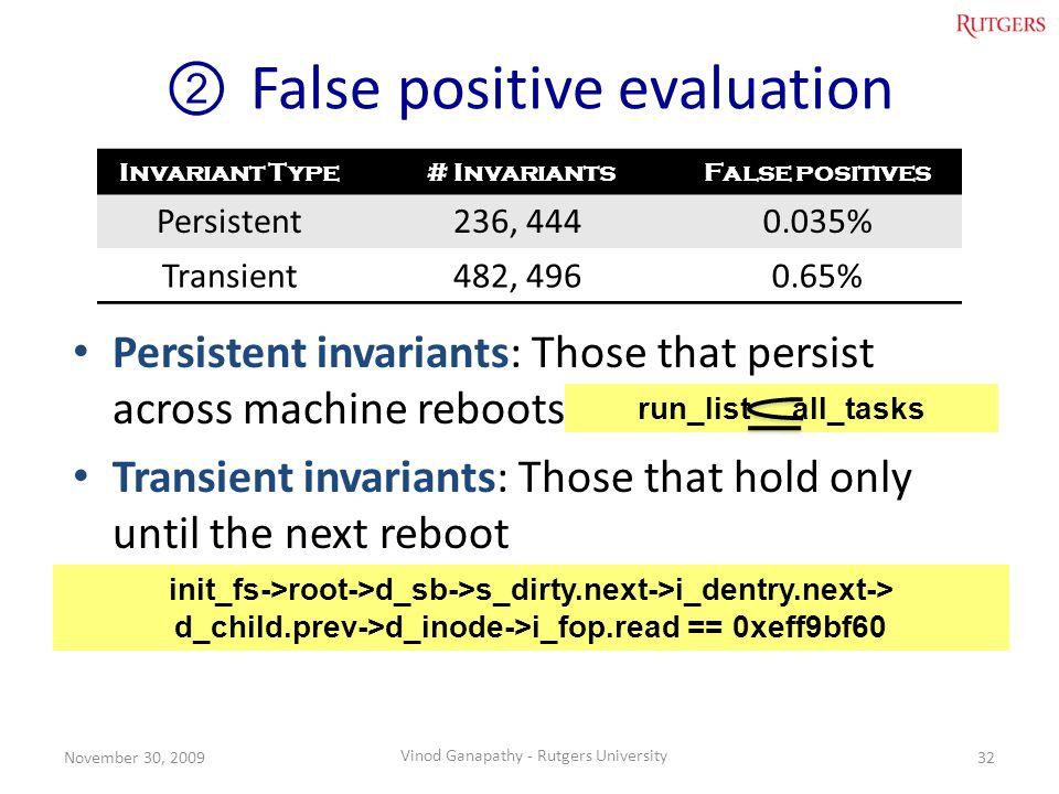 False positive evaluation 32November 30, 2009 Vinod Ganapathy - Rutgers University Persistent invariants: Those that persist across machine reboots Transient invariants: Those that hold only until the next reboot Invariant Type # InvariantsFalse positives Persistent236, 4440.035% Transient482, 4960.65% init_fs->root->d_sb->s_dirty.next->i_dentry.next-> d_child.prev->d_inode->i_fop.read == 0xeff9bf60 run_list all_tasks