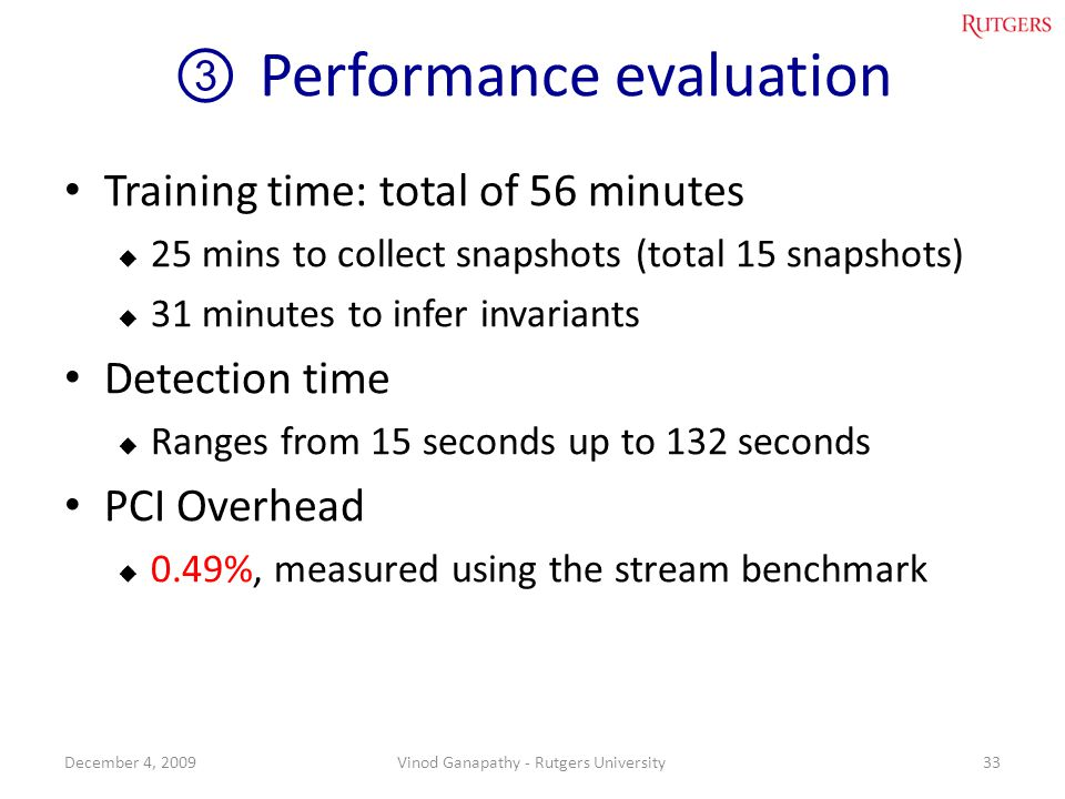 Performance evaluation Training time: total of 56 minutes 25 mins to collect snapshots (total 15 snapshots) 31 minutes to infer invariants Detection time Ranges from 15 seconds up to 132 seconds PCI Overhead 0.49%, measured using the stream benchmark 33December 4, 2009Vinod Ganapathy - Rutgers University