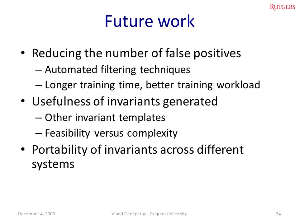 Future work Reducing the number of false positives – Automated filtering techniques – Longer training time, better training workload Usefulness of invariants generated – Other invariant templates – Feasibility versus complexity Portability of invariants across different systems 34December 4, 2009Vinod Ganapathy - Rutgers University
