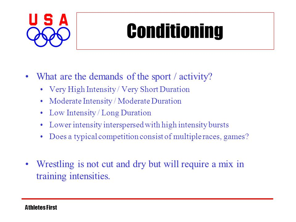 Athletes First Conditioning What are the demands of the sport / activity? Very High Intensity / Very Short Duration Moderate Intensity / Moderate Dura