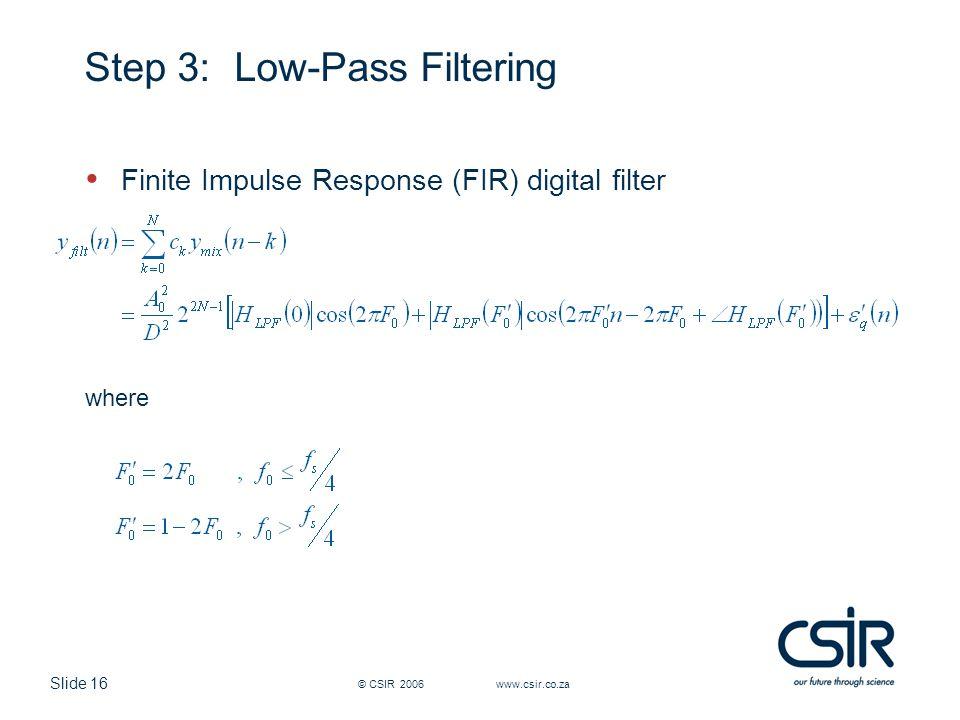 Slide 16 © CSIR 2006 www.csir.co.za Step 3: Low-Pass Filtering Finite Impulse Response (FIR) digital filter where
