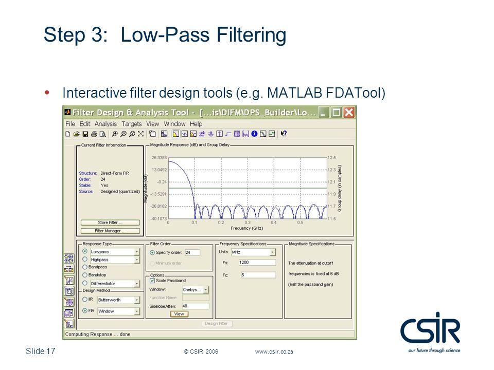 Slide 17 © CSIR 2006 www.csir.co.za Step 3: Low-Pass Filtering Interactive filter design tools (e.g. MATLAB FDATool)