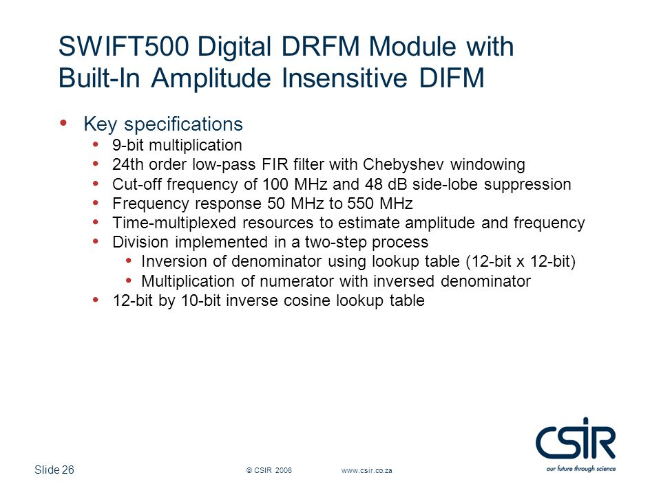 Slide 26 © CSIR 2006 www.csir.co.za SWIFT500 Digital DRFM Module with Built-In Amplitude Insensitive DIFM Key specifications 9-bit multiplication 24th