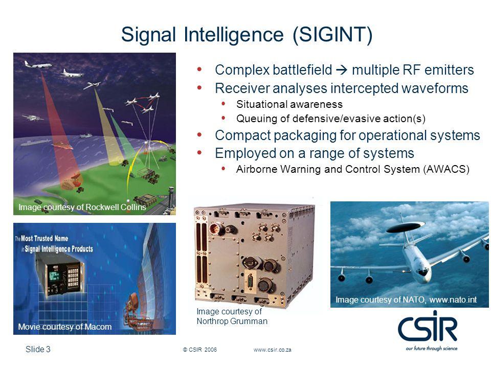 Slide 3 © CSIR 2006 www.csir.co.za Signal Intelligence (SIGINT) Complex battlefield multiple RF emitters Receiver analyses intercepted waveforms Situa