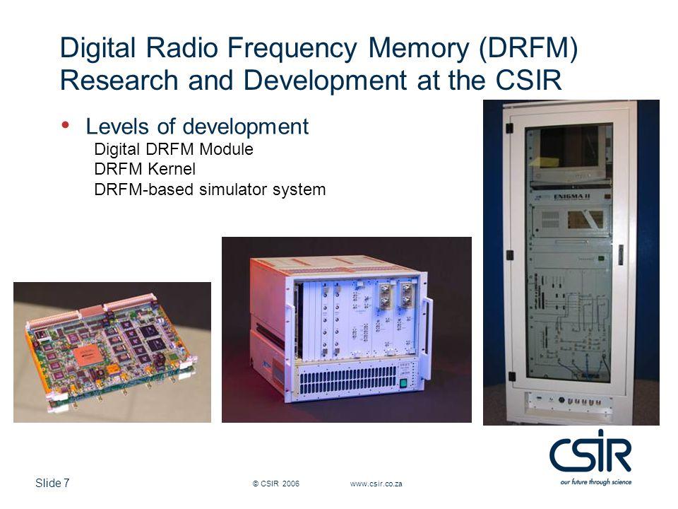 Slide 7 © CSIR 2006 www.csir.co.za Digital Radio Frequency Memory (DRFM) Research and Development at the CSIR Levels of development Digital DRFM Modul