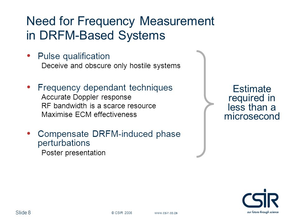 Slide 8 © CSIR 2006 www.csir.co.za Need for Frequency Measurement in DRFM-Based Systems Pulse qualification Deceive and obscure only hostile systems F