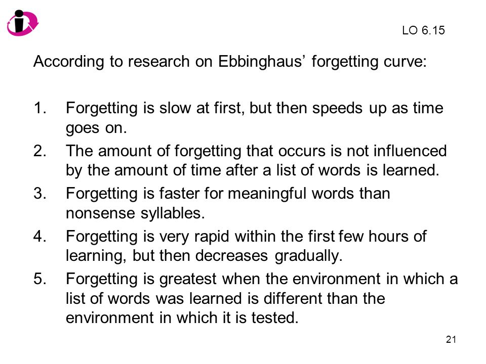 21 According to research on Ebbinghaus forgetting curve: 1.Forgetting is slow at first, but then speeds up as time goes on. 2.The amount of forgetting