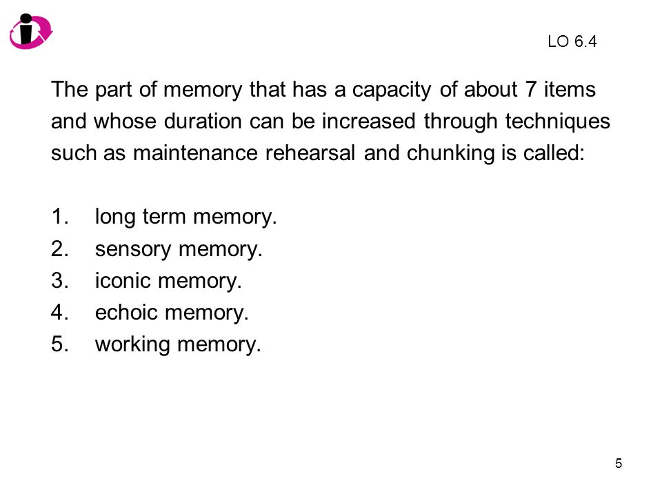 5 The part of memory that has a capacity of about 7 items and whose duration can be increased through techniques such as maintenance rehearsal and chu