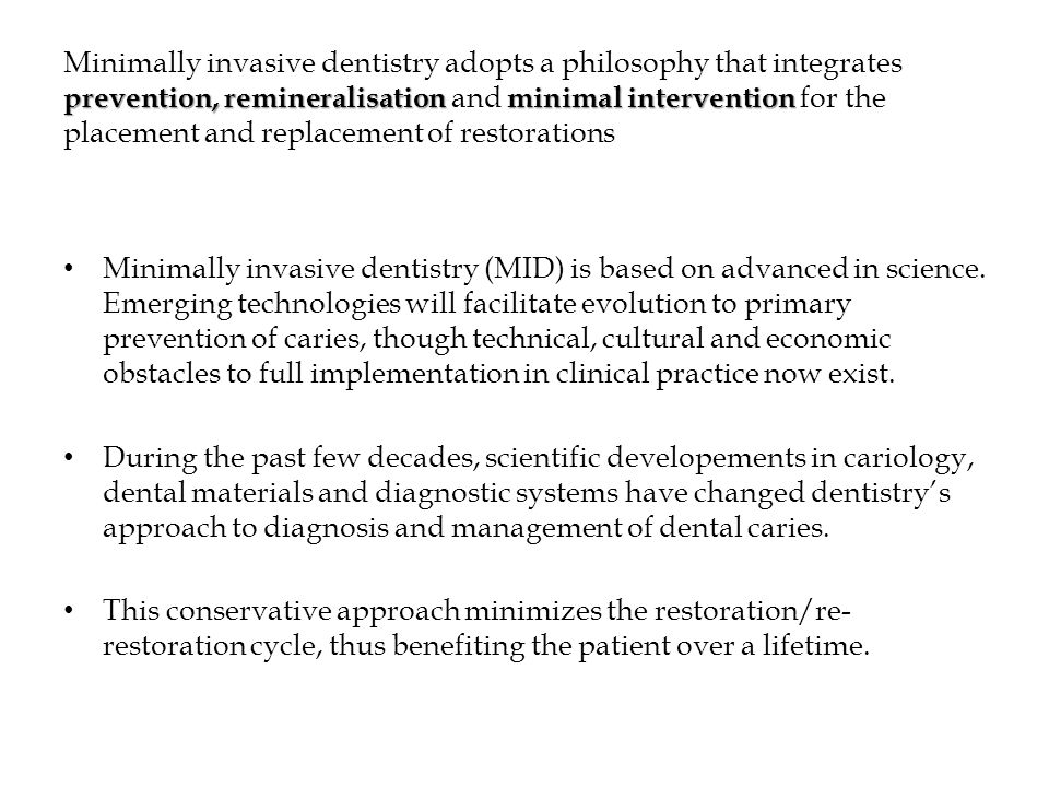 prevention, remineralisationminimal intervention Minimally invasive dentistry adopts a philosophy that integrates prevention, remineralisation and minimal intervention for the placement and replacement of restorations Minimally invasive dentistry (MID) is based on advanced in science.