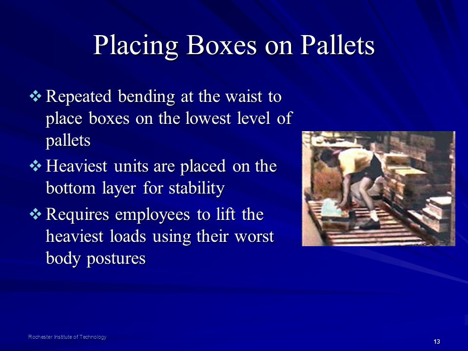 13 Rochester Institute of Technology Placing Boxes on Pallets Repeated bending at the waist to place boxes on the lowest level of pallets Repeated ben