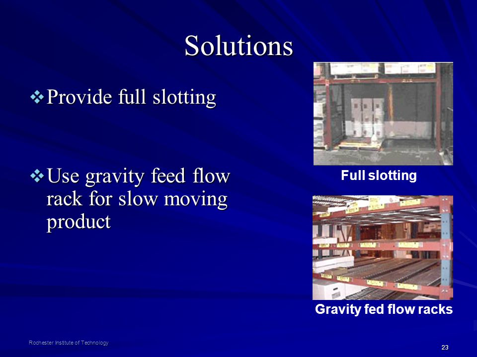 23 Rochester Institute of Technology Solutions Provide full slotting Provide full slotting Use gravity feed flow rack for slow moving product Use grav