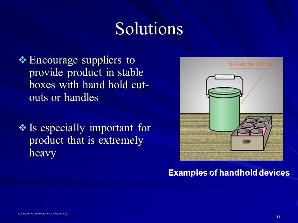 33 Rochester Institute of Technology Solutions Encourage suppliers to provide product in stable boxes with hand hold cut- outs or handles Encourage su