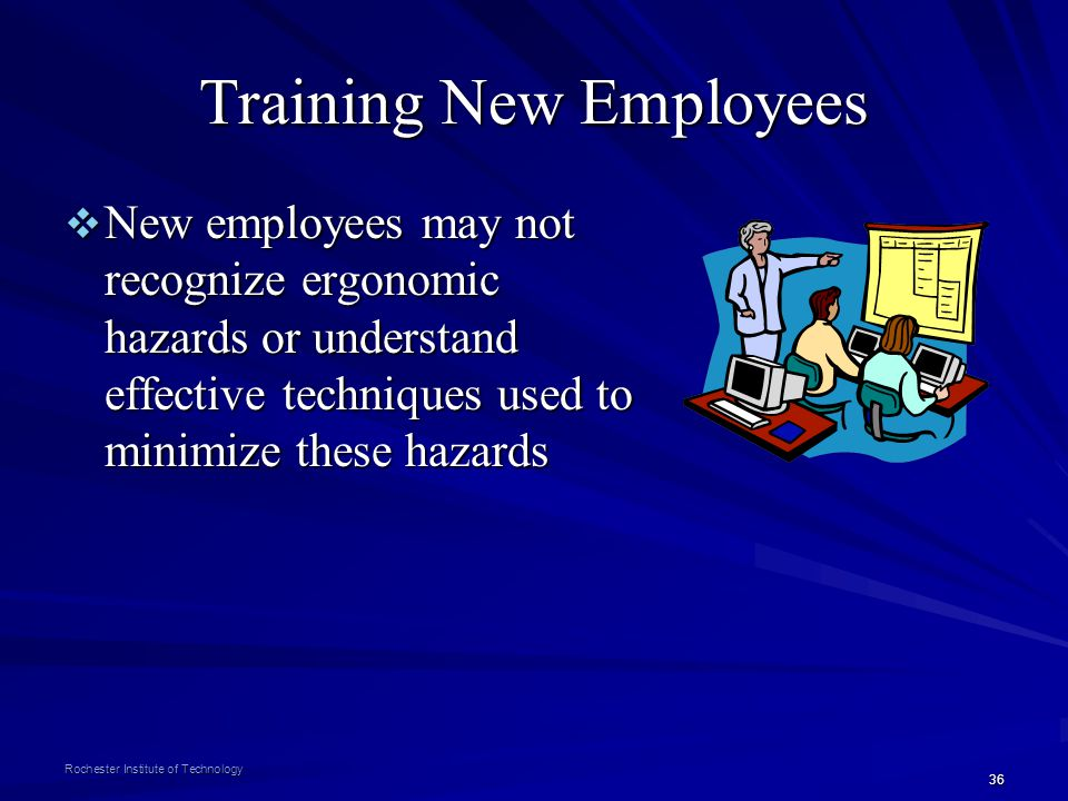 36 Rochester Institute of Technology Training New Employees New employees may not recognize ergonomic hazards or understand effective techniques used
