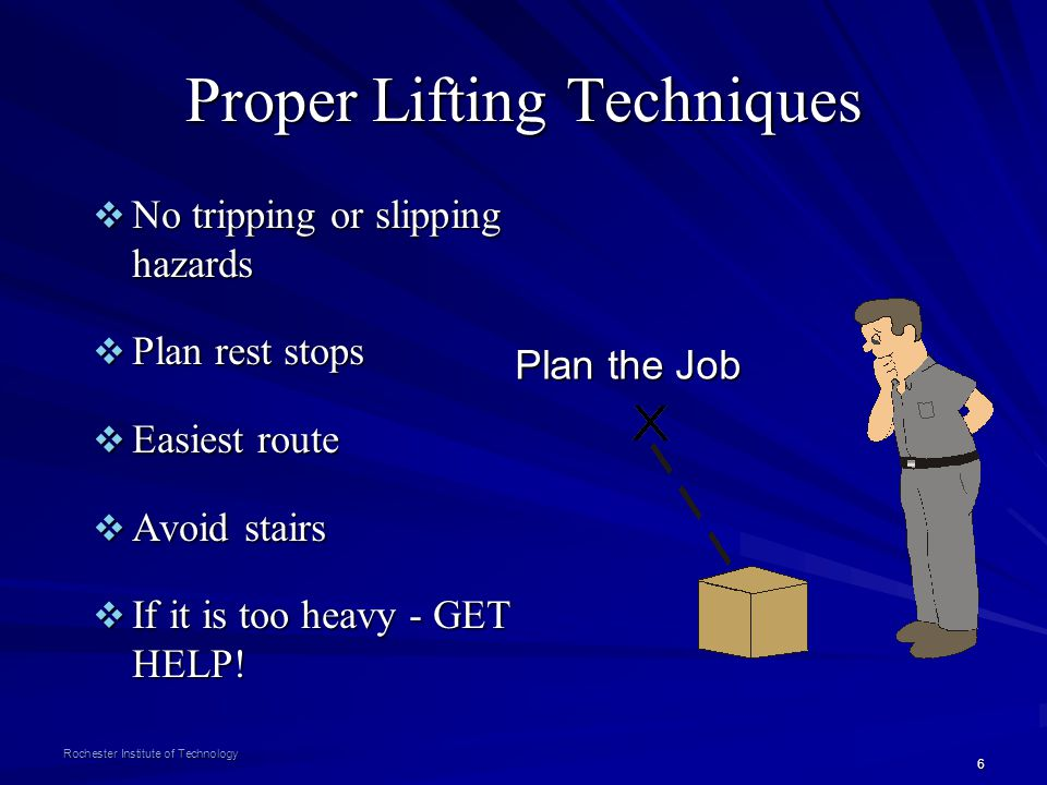 6 Rochester Institute of Technology Proper Lifting Techniques No tripping or slipping hazards No tripping or slipping hazards Plan rest stops Plan res