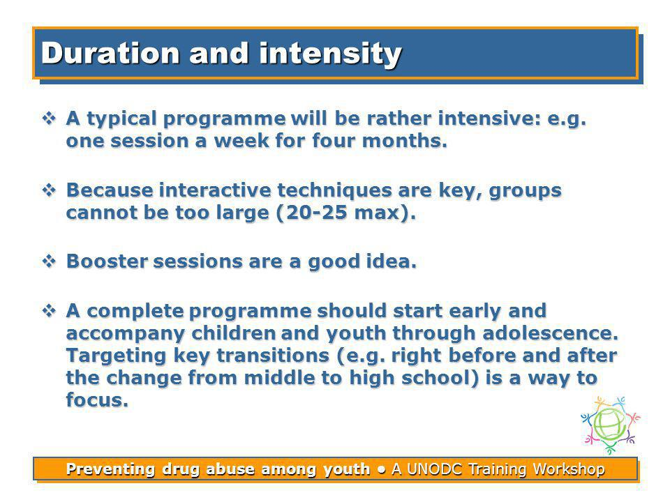 Preventing drug abuse among youth A UNODC Training Workshop Duration and intensity A typical programme will be rather intensive: e.g.