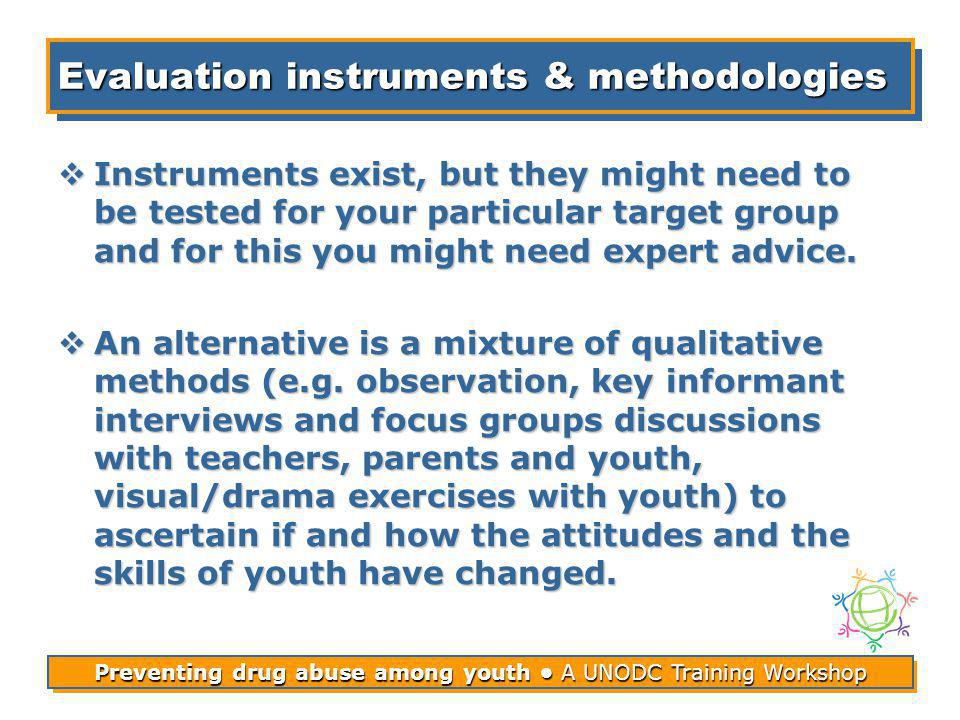 Preventing drug abuse among youth A UNODC Training Workshop Evaluation instruments & methodologies Instruments exist, but they might need to be tested for your particular target group and for this you might need expert advice.