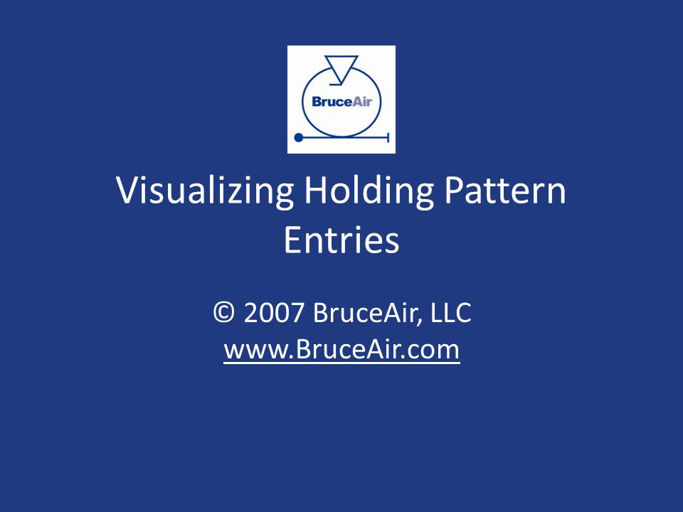 Visualizing Holding Pattern Entries © 2007 BruceAir, LLC www.BruceAir.com www.BruceAir.com