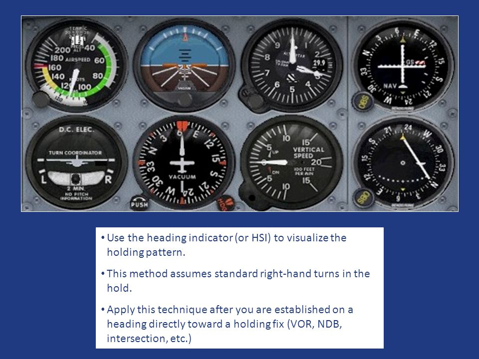 Use the heading indicator (or HSI) to visualize the holding pattern. This method assumes standard right-hand turns in the hold. Apply this technique a