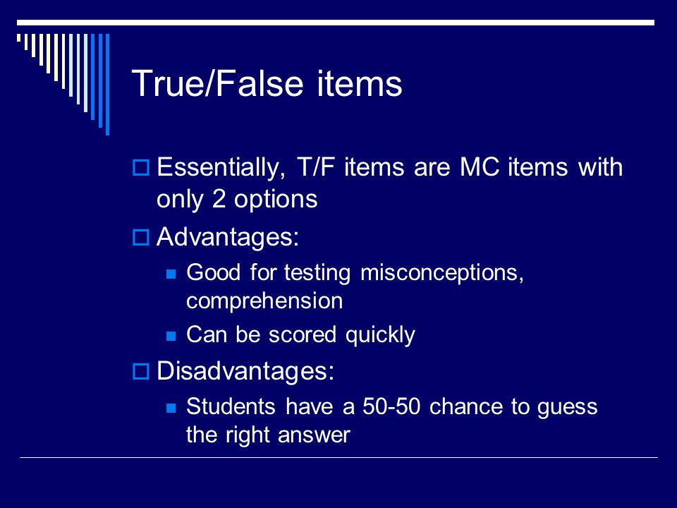 True/False items Essentially, T/F items are MC items with only 2 options Advantages: Good for testing misconceptions, comprehension Can be scored quic