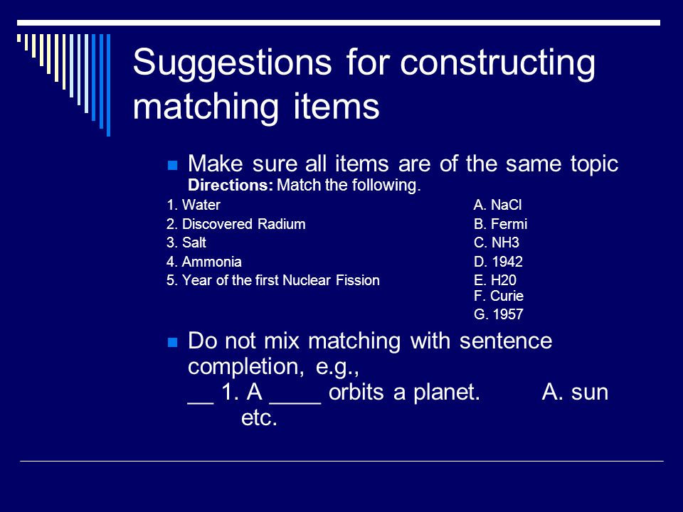 Suggestions for constructing matching items Make sure all items are of the same topic Directions: Match the following. 1. Water A. NaCl 2. Discovered