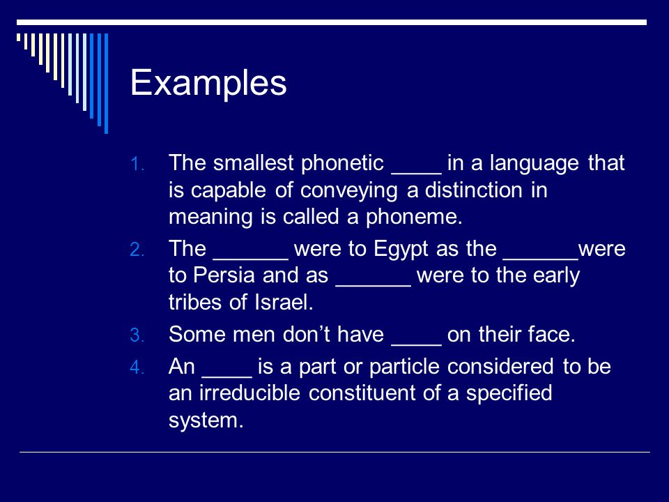 Examples 1. The smallest phonetic ____ in a language that is capable of conveying a distinction in meaning is called a phoneme. 2. The ______ were to