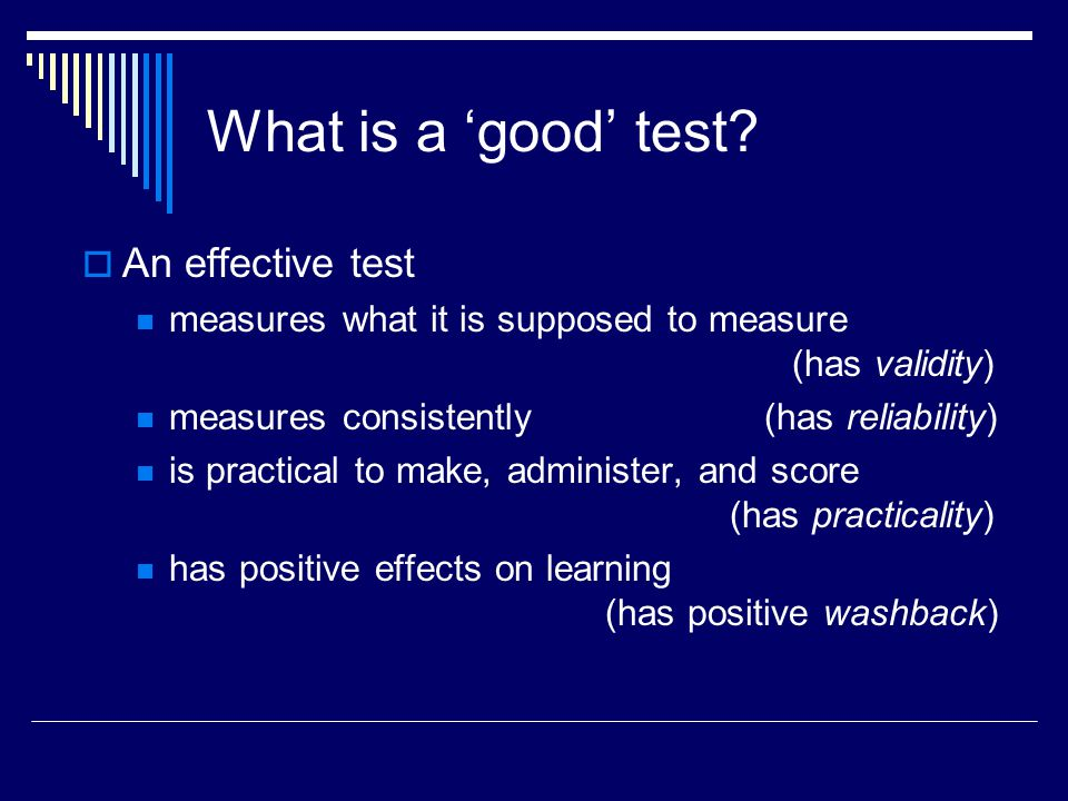 What is a good test? An effective test measures what it is supposed to measure (has validity) measures consistently (has reliability) is practical to
